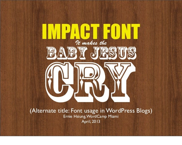 IMPACT FONT   It makes the      baby jesus    CRY(Alternate title: Font usage in WordPress Blogs)             Ernie Hsiung...
