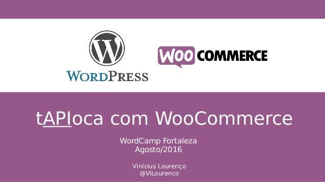 tAPIoca com WooCommerce Vinícius Lourenço @ViLourenco WordCamp Fortaleza Agosto/2016