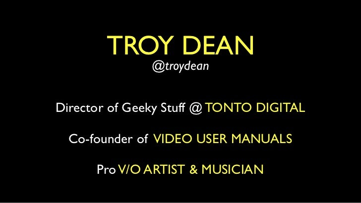 TROY DEAN               @troydeanDirector of Geeky Stuff @ TONTO DIGITAL  Co-founder of VIDEO USER MANUALS      Pro V/O AR...