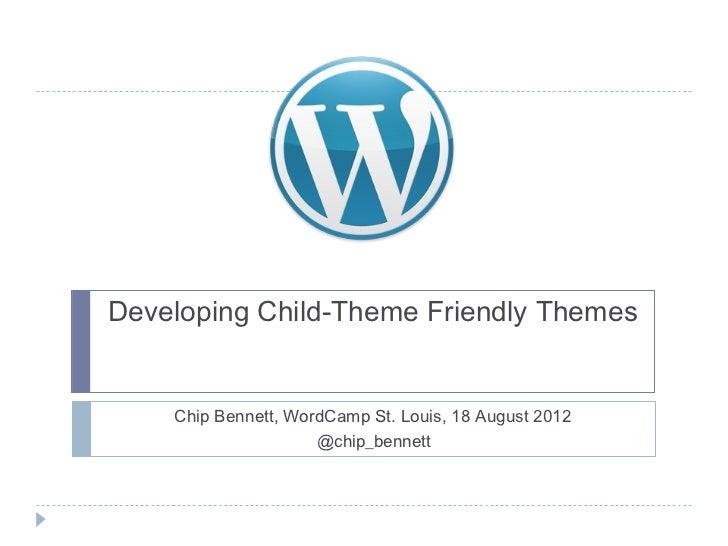 Developing Child-Theme Friendly Themes    Chip Bennett, WordCamp St. Louis, 18 August 2012                     @chip_bennett
