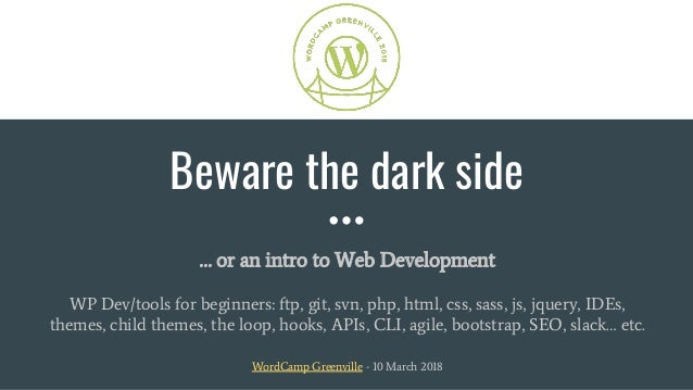 Beware the dark side … or an intro to Web Development WP Dev/tools for beginners: ftp, git, svn, php, html, css, sass, js,...