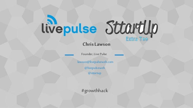 ChrisLawson lawson@livepulseweb.com @livepulseweb @sttartup Founder, Live Pulse #growthhack