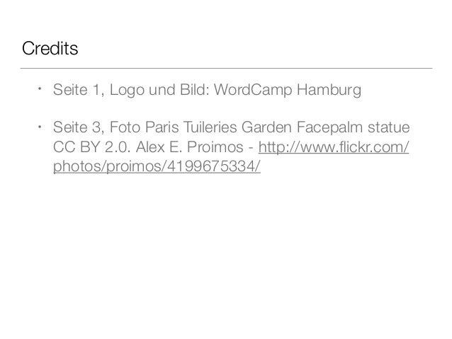 Credits • Seite 1, Logo und Bild: WordCamp Hamburg • Seite 3, Foto Paris Tuileries Garden Facepalm statue CC BY 2.0. Alex ...
