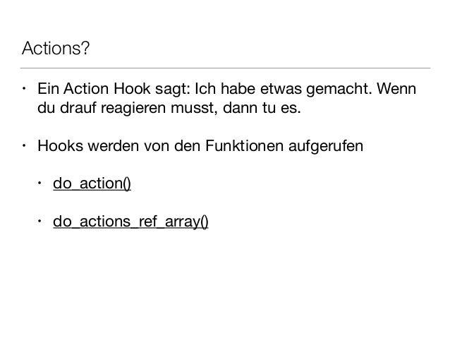 Actions? • Ein Action Hook sagt: Ich habe etwas gemacht. Wenn du drauf reagieren musst, dann tu es.  ! • Hooks werden von ...