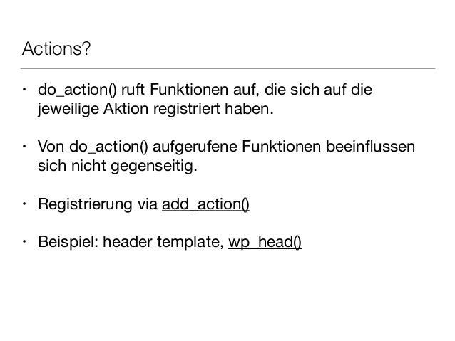 Actions? • do_action() ruft Funktionen auf, die sich auf die jeweilige Aktion registriert haben.  ! • Von do_action() aufg...