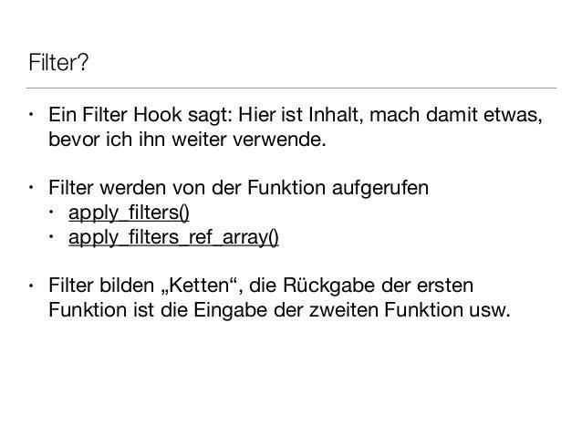 Filter? • Ein Filter Hook sagt: Hier ist Inhalt, mach damit etwas, bevor ich ihn weiter verwende.  ! • Filter werden von d...