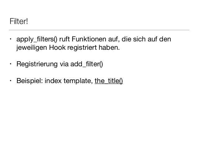 Filter! • apply_filters() ruft Funktionen auf, die sich auf den jeweiligen Hook registriert haben.  ! • Registrierung via a...
