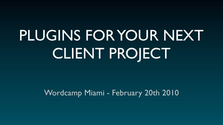 PLUGINS FOR YOUR NEXT     CLIENT PROJECT    Wordcamp Miami - February 20th 2010