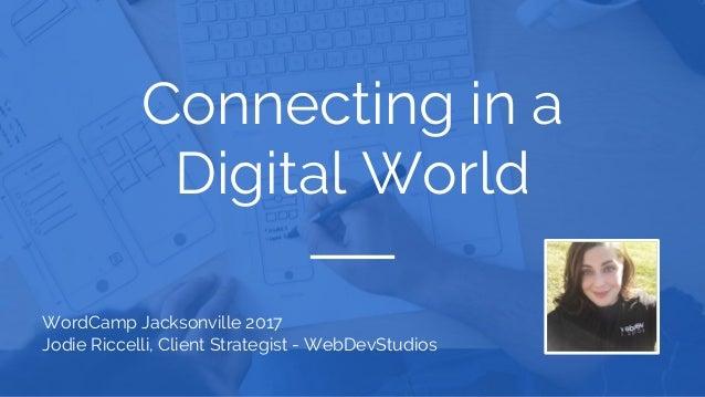 Connecting in a Digital World WordCamp Jacksonville 2017 Jodie Riccelli, Client Strategist - WebDevStudios