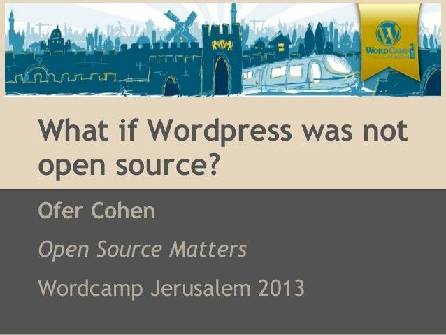 What if Wordpress was notopen source?Ofer CohenOpen Source MattersWordcamp Jerusalem 2013