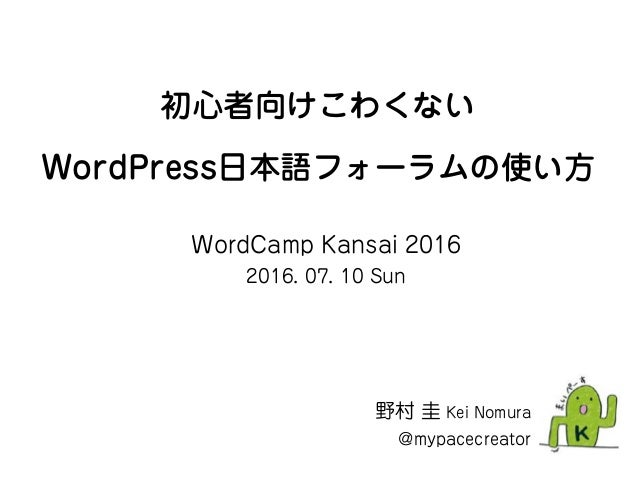 初心者向けこわくない WordPress日本語フォーラムの使い方 野村 圭 Kei Nomura @mypacecreator WordCamp Kansai 2016 2016. 07. 10 Sun