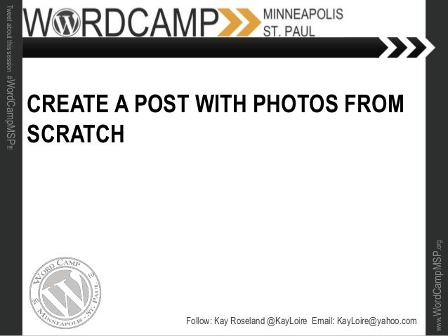 www.WordCampMSP.org Tweetaboutthissession#WordCampMSP!!! CREATE A POST WITH PHOTOS FROM SCRATCH Follow: Kay Roseland @KayL...