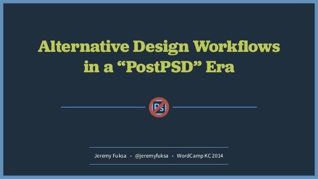 "Alternative Design Workflows in a ""PostPSD"" Era Jeremy Fuksa • @jeremyfuksa • WordCamp KC 2014"