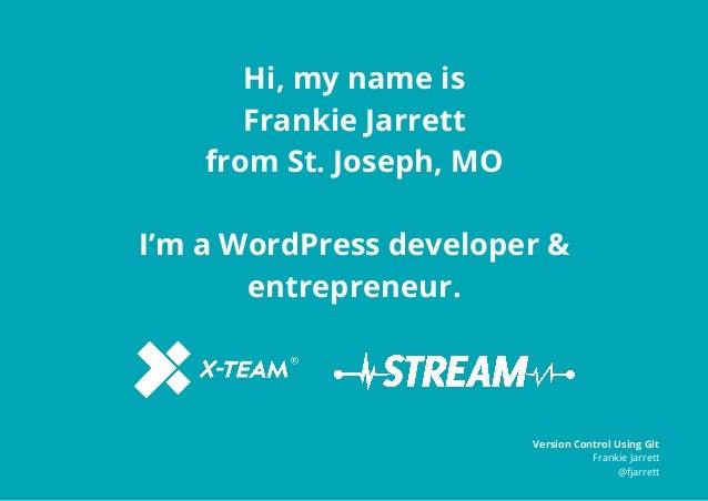 Hi, my name is Frankie Jarrett from St. Joseph, MO I'm a WordPress developer & entrepreneur. Version Control Using Git Fra...