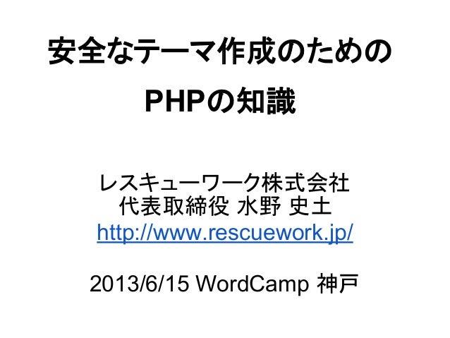 安全なテーマ作成のためのPHPの知識レスキューワーク株式会社代表取締役 水野 史土http://www.rescuework.jp/2013/6/15 WordCamp 神戸