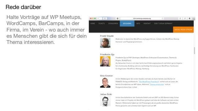 Rede darüber Halte Vorträge auf WP Meetups, WordCamps, BarCamps, in der Firma, im Verein - wo auch immer es Menschen gibt ...