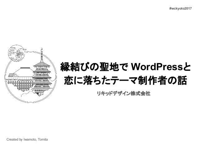 縁結びの聖地で WordPressと 恋に落ちたテーマ制作者の話 リキッドデザイン株式会社 Created by Iwamoto, Tomita #wckyoto2017
