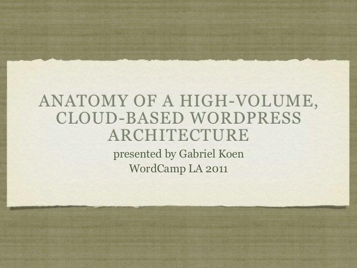 ANATOMY OF A HIGH-VOLUME, CLOUD-BASED WORDPRESS     ARCHITECTURE      presented by Gabriel Koen         WordCamp LA 2011