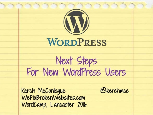 Next Steps For New WordPress Users Kerch McConlogue @kerchmcc WeFixBrokenWebsites.com WordCamp, Lancaster 2016