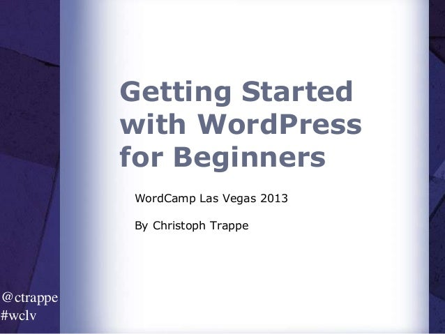 Getting Started with WordPress for Beginners WordCamp Las Vegas 2013 By Christoph Trappe  @ctrappe #wclv