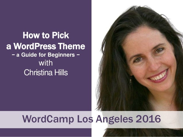 How to Pick a WordPress Theme − a Guide for Beginners − with Christina Hills WordCamp Los Angeles 2016