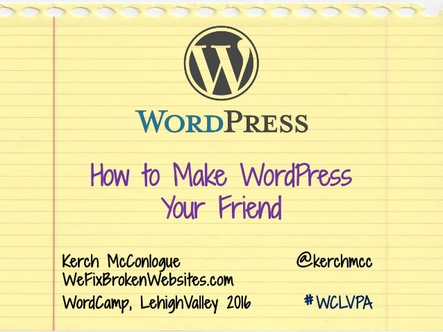 How to Make WordPress Your Friend Kerch McConlogue @kerchmcc WeFixBrokenWebsites.com WordCamp, LehighValley 2016 #WCLVPA