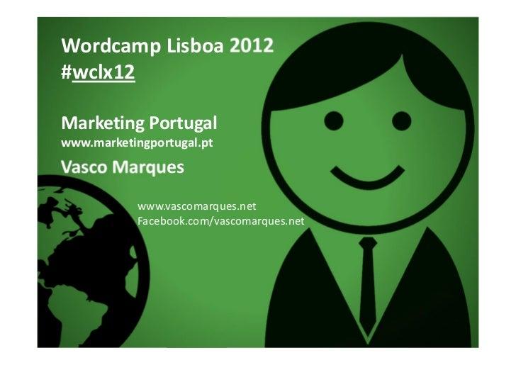 Wordcamp Lisboa 2012#wclx12Marketing Portugalwww.marketingportugal.ptVasco Marques            www.vascomarques.net        ...