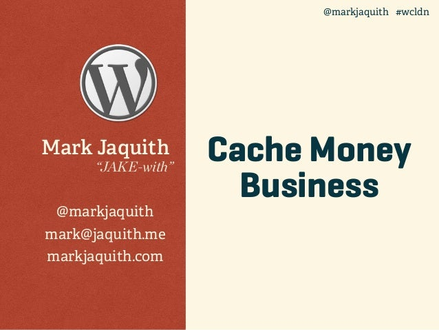 "Cache Money Business Mark Jaquith ""JAKE-with"" @markjaquith mark@jaquith.me markjaquith.com @markjaquith #wcldn"