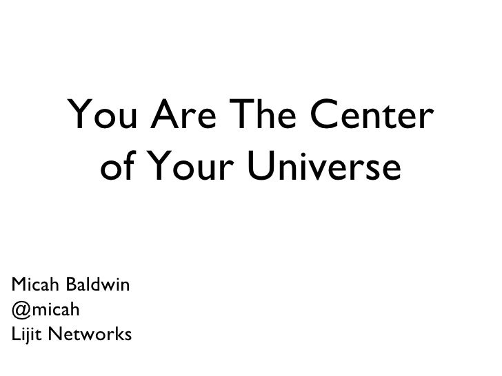 You Are The Center of Your Universe Micah Baldwin @micah Lijit Networks