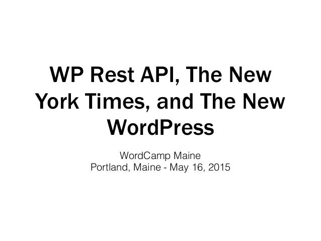 WP Rest API, The New York Times, and The New WordPress WordCamp Maine Portland, Maine - May 16, 2015