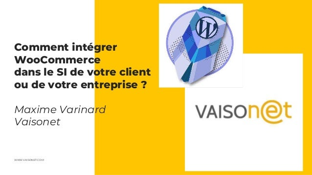 WWW.VAISONET.COM Comment intégrer WooCommerce dans le SI de votre client ou de votre entreprise ? Maxime Varinard Vaisonet