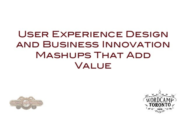 User Experience Design and Business Innovation Mashups That Add Value