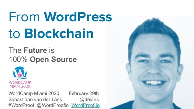 From WordPress to Blockchain The Future is 100% Open Source WordCamp Miami 2020 February 29th Sebastiaan van der Lans @del...