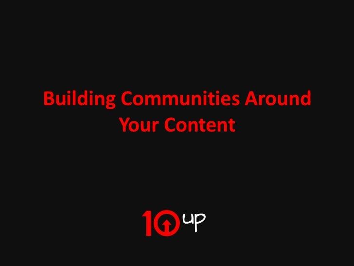 Building Communities Around         Your Content               Building Communities Around Your Content