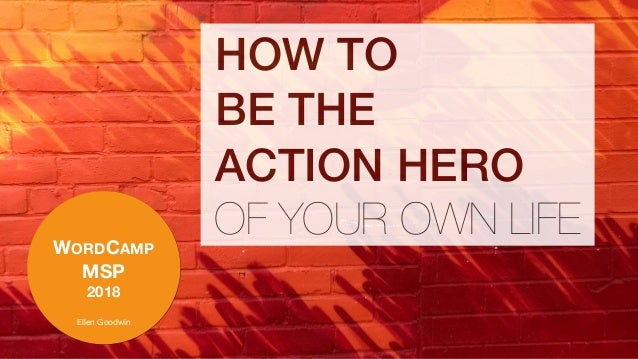 WORDCAMP MSP 2018 Ellen Goodwin HOW TO BE THE ACTION HERO OF YOUR OWN LIFE