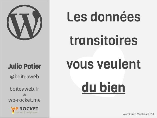 WordCamp Montreal 2014 Les données transitoires vous veulent du bien Julio Potier @boiteaweb boiteaweb.fr & wp-rocket.me