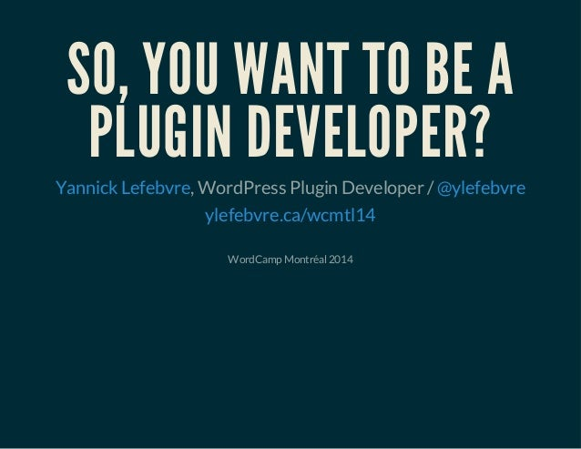 SO, YOU WANT TO BE A PLUGIN DEVELOPER? , WordPress Plugin Developer /Yannick Lefebvre @ylefebvre ylefebvre.ca/wcmtl14 Word...