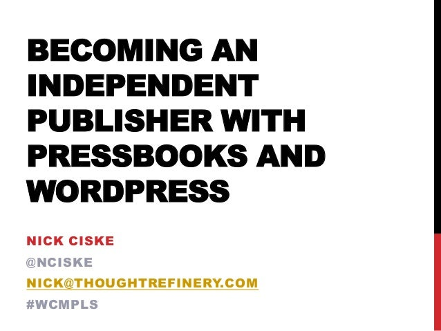 BECOMING ANINDEPENDENTPUBLISHER WITHPRESSBOOKS ANDWORDPRESSNICK CISKE@NCISKENICK@THOUGHTREFINERY.COM#WCMPLS