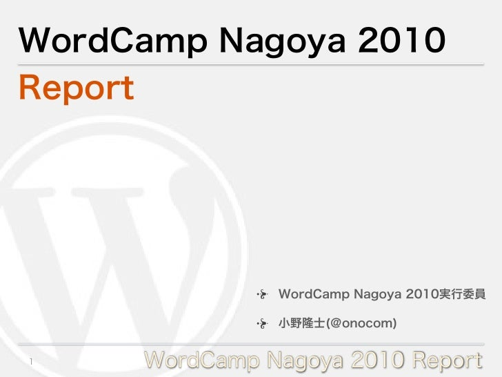 WordCamp Nagoya 2010Report               WordCamp Nagoya 2010実行委員               小野隆士(@onocom)1    WordCamp Nagoya 2010 Rep...