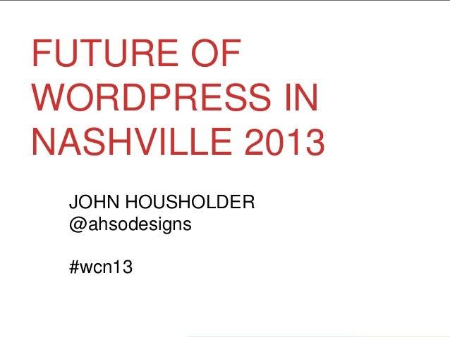 FUTURE OFWORDPRESS INNASHVILLE 2013JOHN HOUSHOLDER@ahsodesigns#wcn13