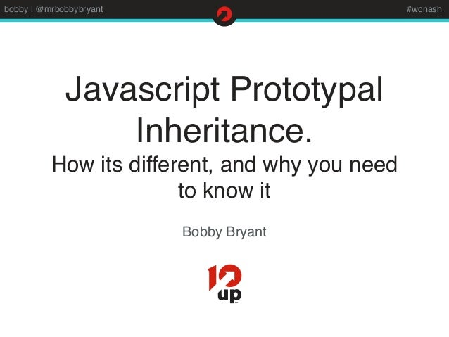 bobby   @mrbobbybryant #wcnash Javascript Prototypal Inheritance. How its different, and why you need to know it Bobby Bry...