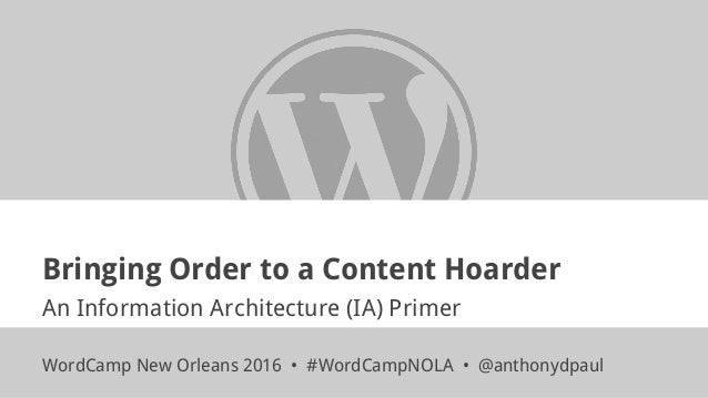 Bringing Order to a Content Hoarder An Information Architecture (IA) Primer WordCamp New Orleans 2016 • #WordCampNOLA • @a...