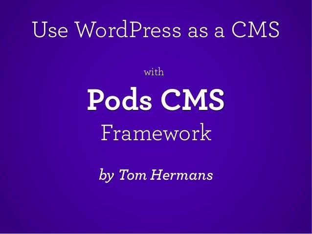 Use WordPress as a CMSUse WordPress as a CMS withwith Pods CMSPods CMS FrameworkFramework by Tom Hermansby Tom Hermans