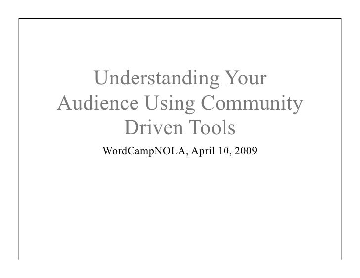 Understanding Your Audience Using Community       Driven Tools     WordCampNOLA, April 10, 2009