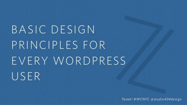 BASIC DESIGN PRINCIPLES FOR EVERY WORDPRESS USER Tweet! #WCNYC @studio404design