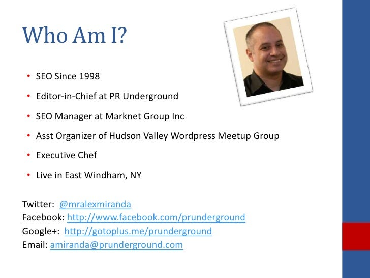 Who Am I?• SEO Since 1998• Editor-in-Chief at PR Underground• SEO Manager at Marknet Group Inc• Asst Organizer of Hudson V...