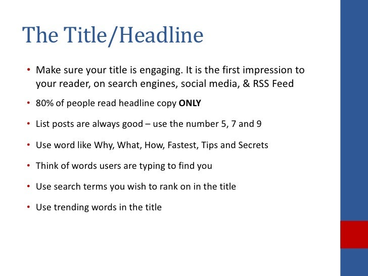 The Title/Headline• Make sure your title is engaging. It is the first impression to  your reader, on search engines, socia...