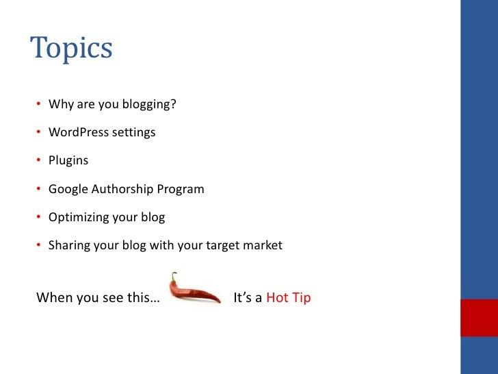 Topics• Why are you blogging?• WordPress settings• Plugins• Google Authorship Program• Optimizing your blog• Sharing your ...
