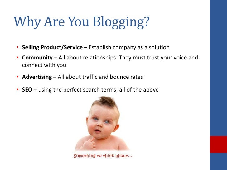 Why Are You Blogging?• Selling Product/Service – Establish company as a solution• Community – All about relationships. The...