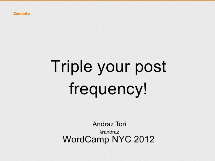 Triple your post   frequency!      Andraz Tori        @andraz WordCamp NYC 2012